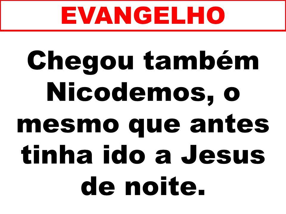 Chegou também Nicodemos, o mesmo que antes tinha ido a Jesus de noite. EVANGELHO
