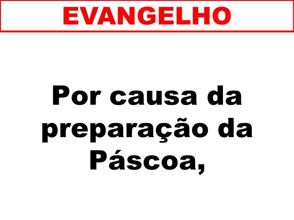 Por causa da preparação da Páscoa, EVANGELHO