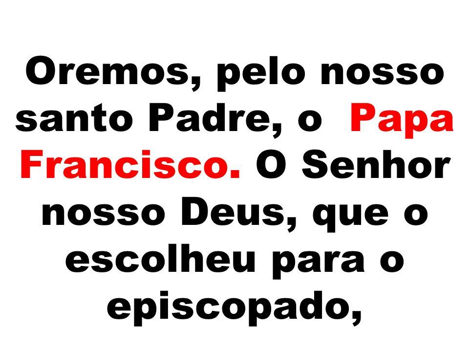 Oremos, pelo nosso santo Padre, o Papa Francisco. O Senhor nosso Deus, que o escolheu para o episcopado,