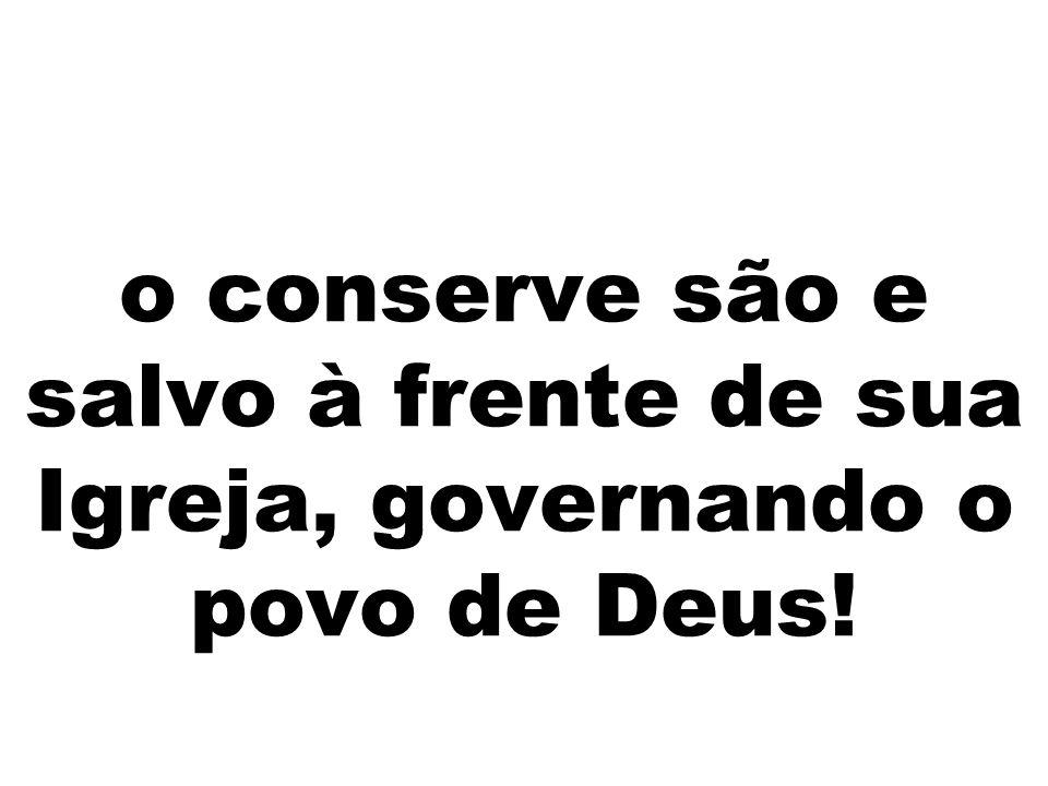 o conserve são e salvo à frente de sua Igreja, governando o povo de Deus!