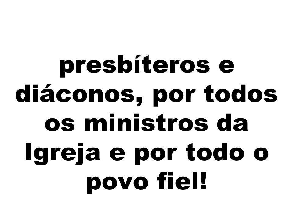 presbíteros e diáconos, por todos os ministros da Igreja e por todo o povo fiel!