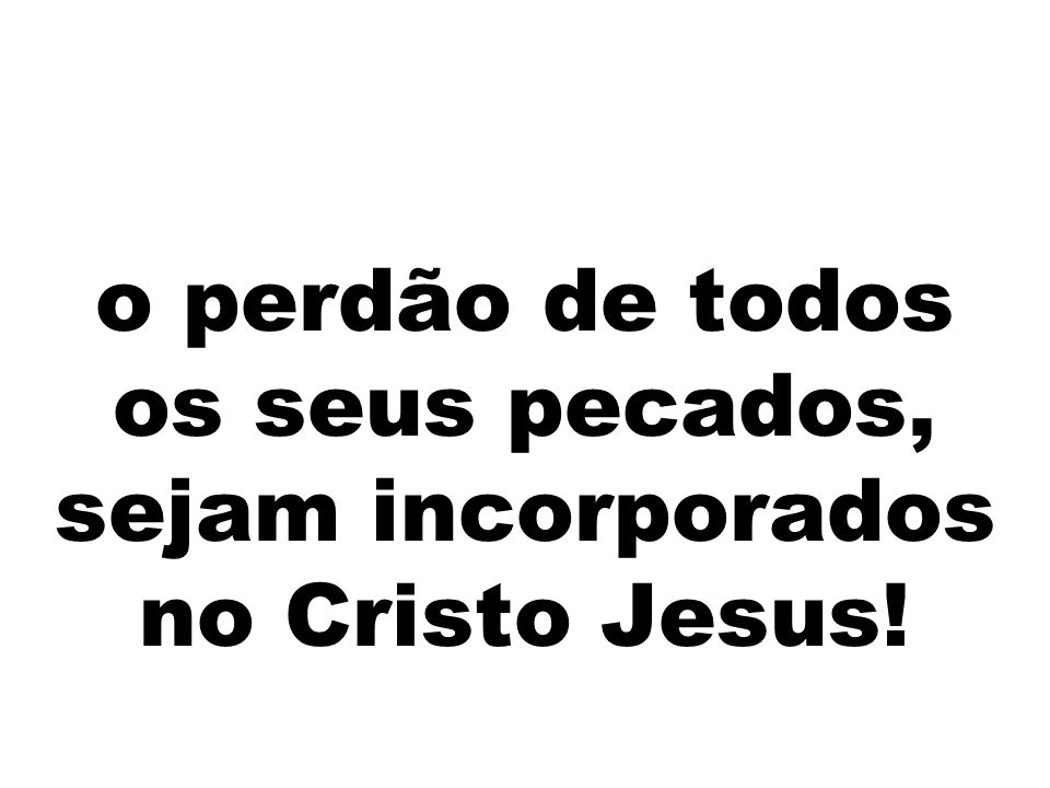 o perdão de todos os seus pecados, sejam incorporados no Cristo Jesus!