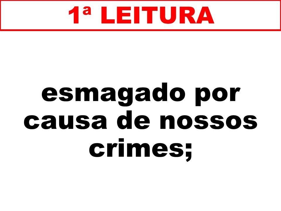 esmagado por causa de nossos crimes; 1ª LEITURA