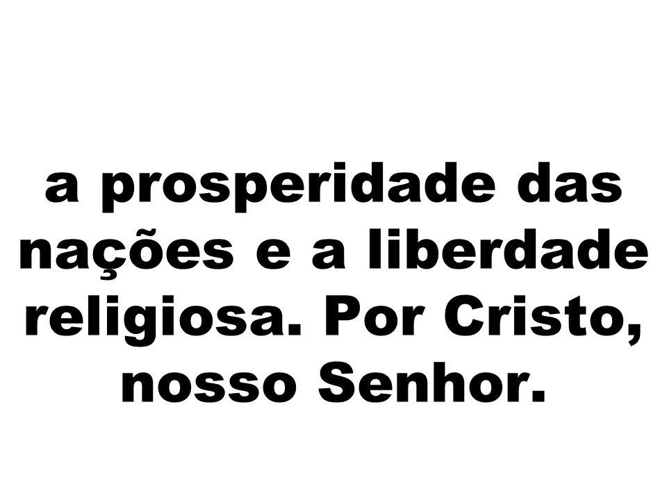 a prosperidade das nações e a liberdade religiosa. Por Cristo, nosso Senhor.