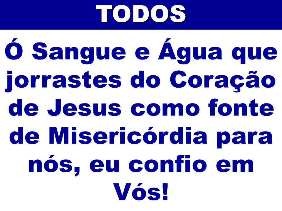 Ó Sangue e Água que jorrastes do Coração de Jesus como fonte de Misericórdia para nós, eu confio em Vós!TODOS