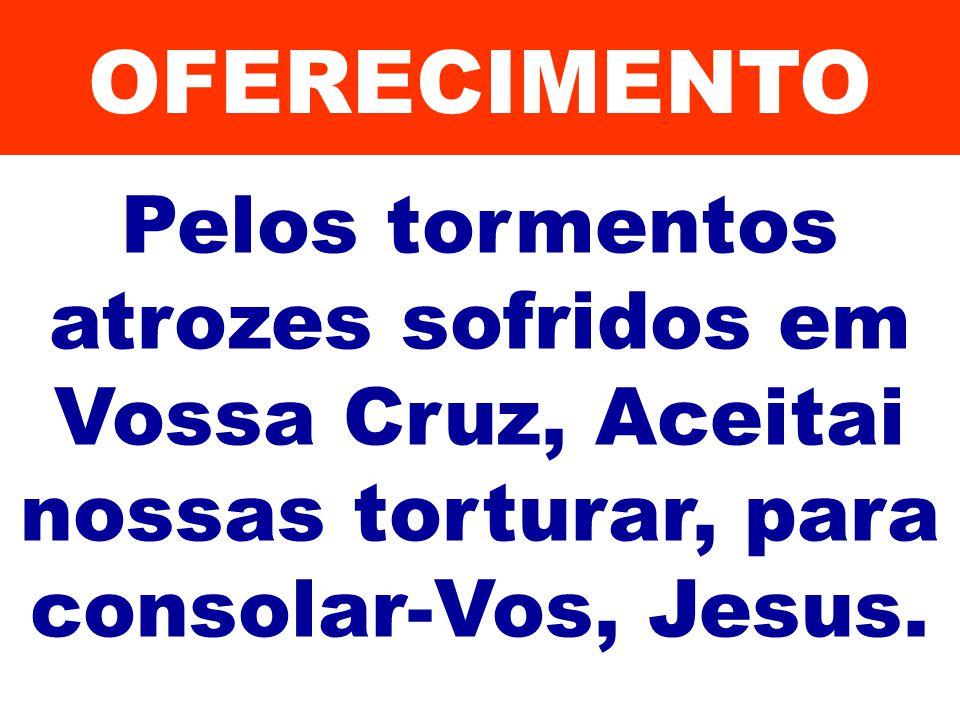 Pelos tormentos atrozes sofridos em Vossa Cruz, Aceitai nossas torturar, para consolar-Vos, Jesus. OFERECIMENTO