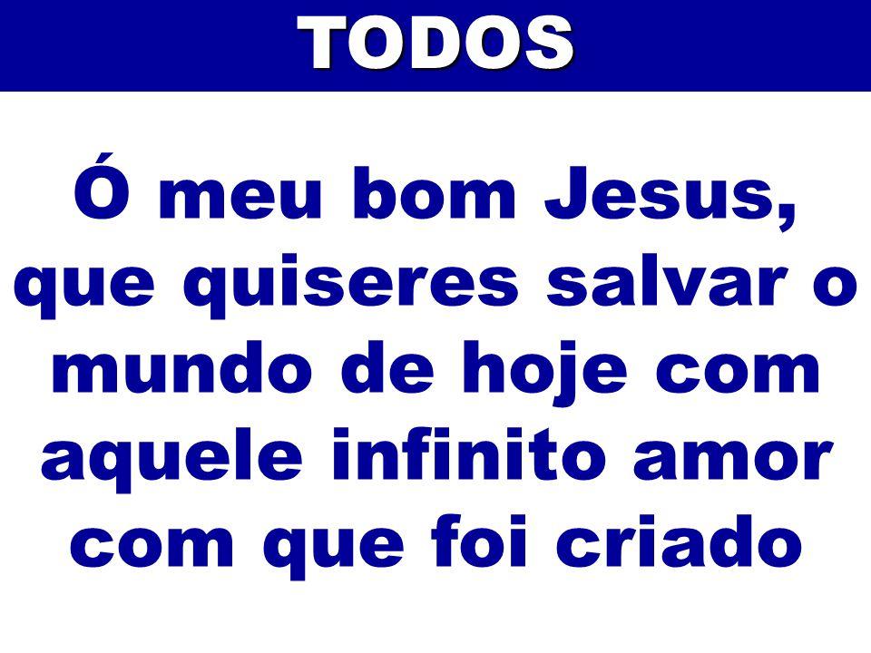 Ó meu bom Jesus, que quiseres salvar o mundo de hoje com aquele infinito amor com que foi criadoTODOS