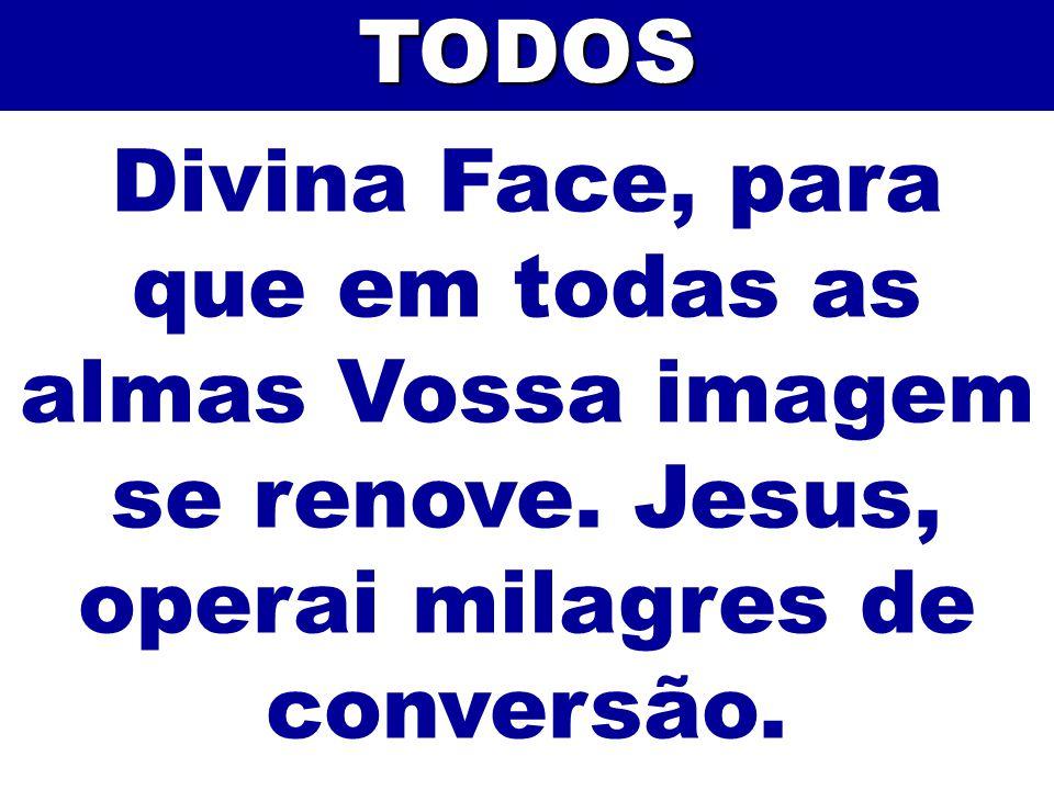 Divina Face, para que em todas as almas Vossa imagem se renove. Jesus, operai milagres de conversão.TODOS
