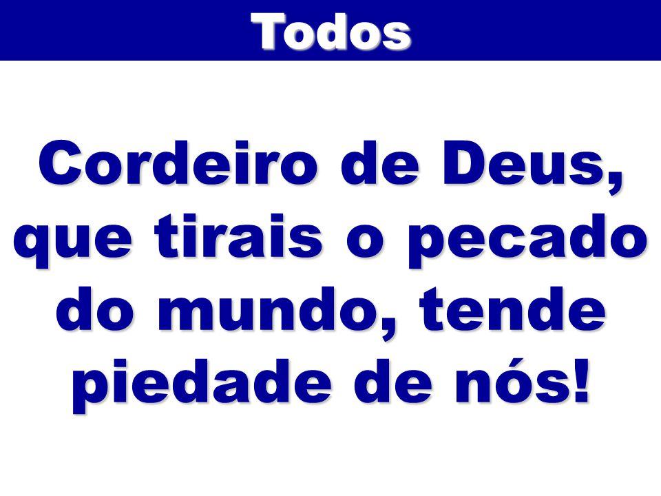Cordeiro de Deus, que tirais o pecado do mundo, tende piedade de nós! Todos