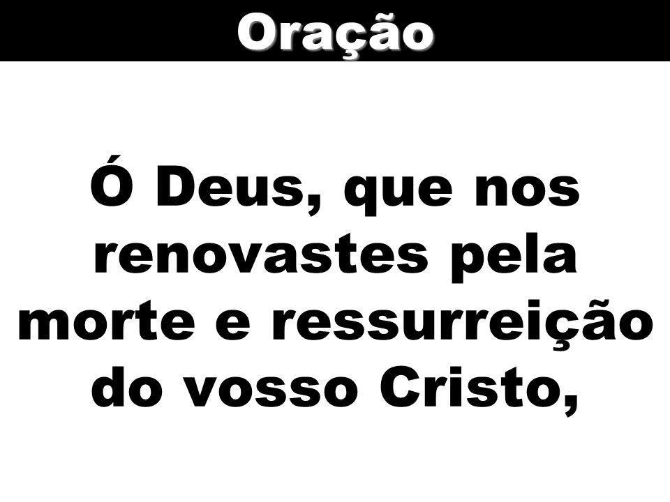 Ó Deus, que nos renovastes pela morte e ressurreição do vosso Cristo,Oração