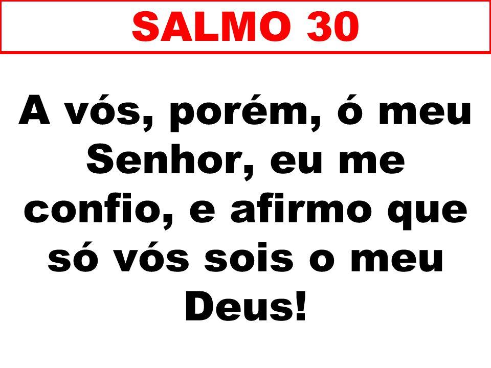 A vós, porém, ó meu Senhor, eu me confio, e afirmo que só vós sois o meu Deus! SALMO 30