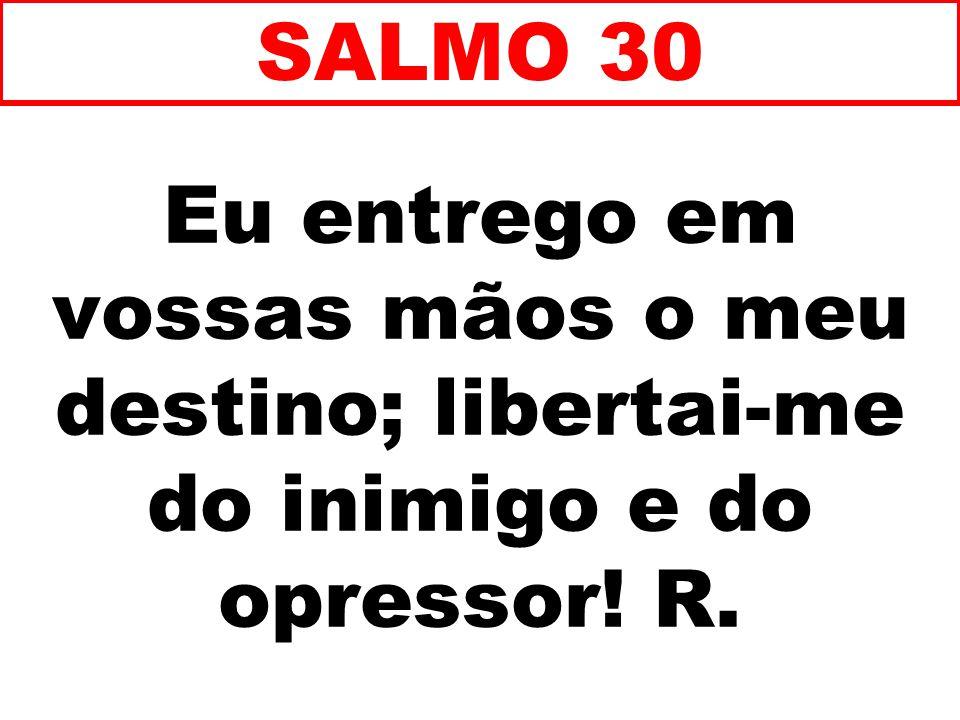Eu entrego em vossas mãos o meu destino; libertai-me do inimigo e do opressor! R. SALMO 30