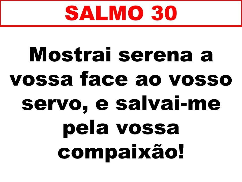 Mostrai serena a vossa face ao vosso servo, e salvai-me pela vossa compaixão! SALMO 30