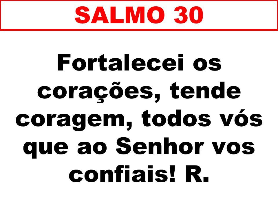 Fortalecei os corações, tende coragem, todos vós que ao Senhor vos confiais! R. SALMO 30