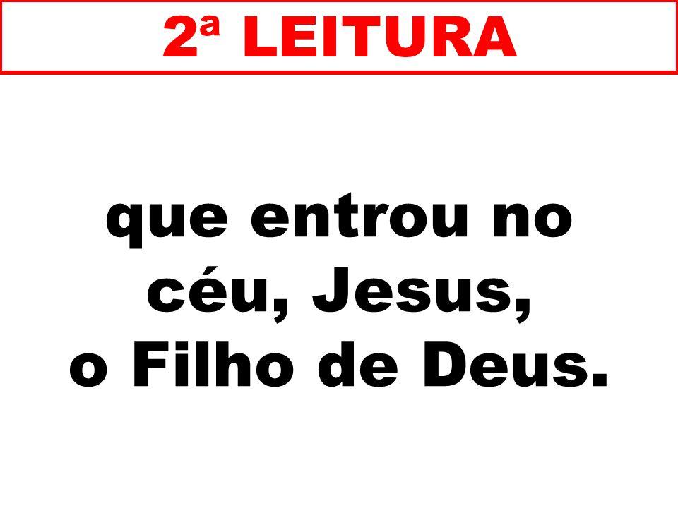 que entrou no céu, Jesus, o Filho de Deus. 2ª LEITURA