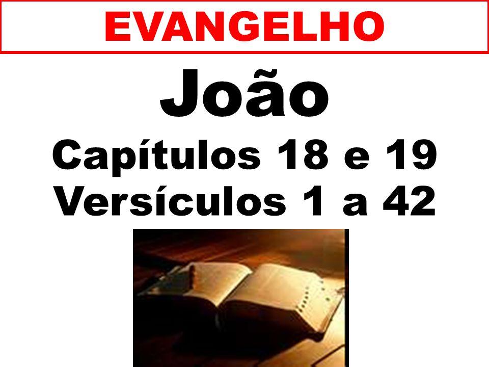 EVANGELHO João Capítulos 18 e 19 Versículos 1 a 42