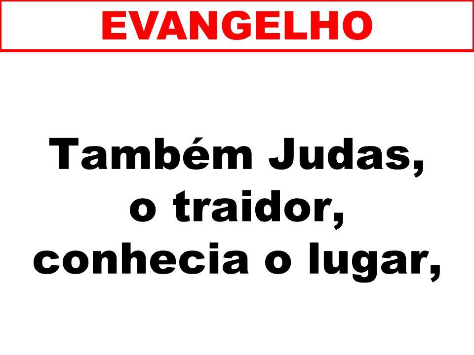 Também Judas, o traidor, conhecia o lugar, EVANGELHO