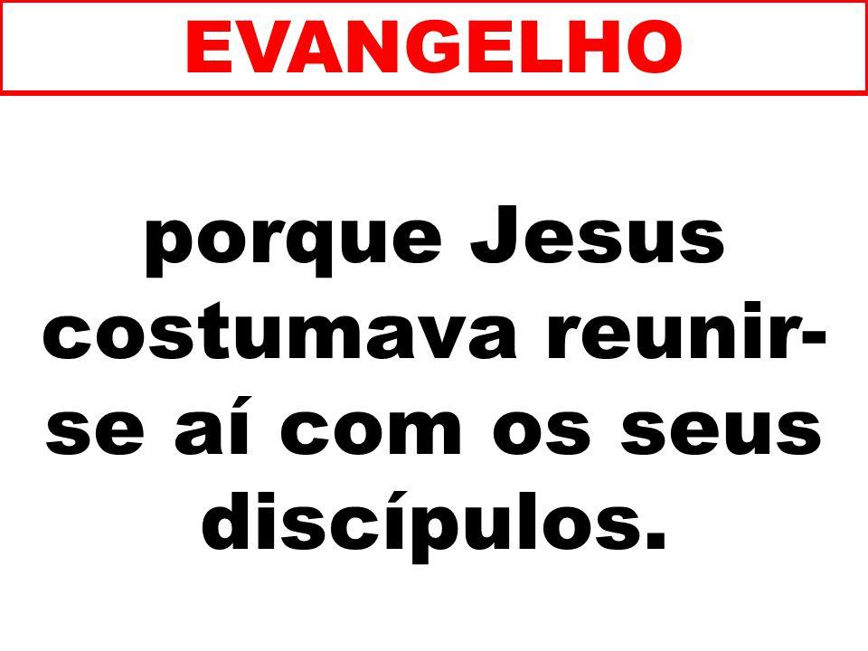 porque Jesus costumava reunir- se aí com os seus discípulos. EVANGELHO