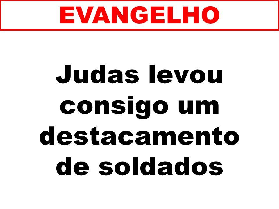Judas levou consigo um destacamento de soldados EVANGELHO