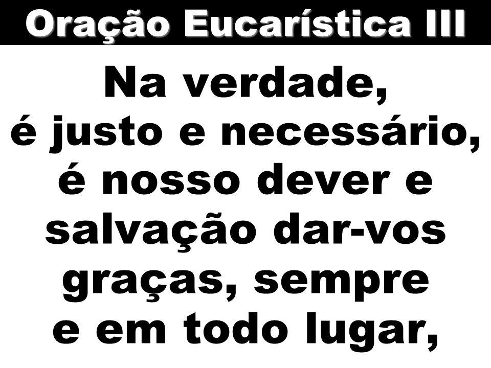 Na verdade, é justo e necessário, é nosso dever e salvação dar-vos graças, sempre e em todo lugar, Oração Eucarística III