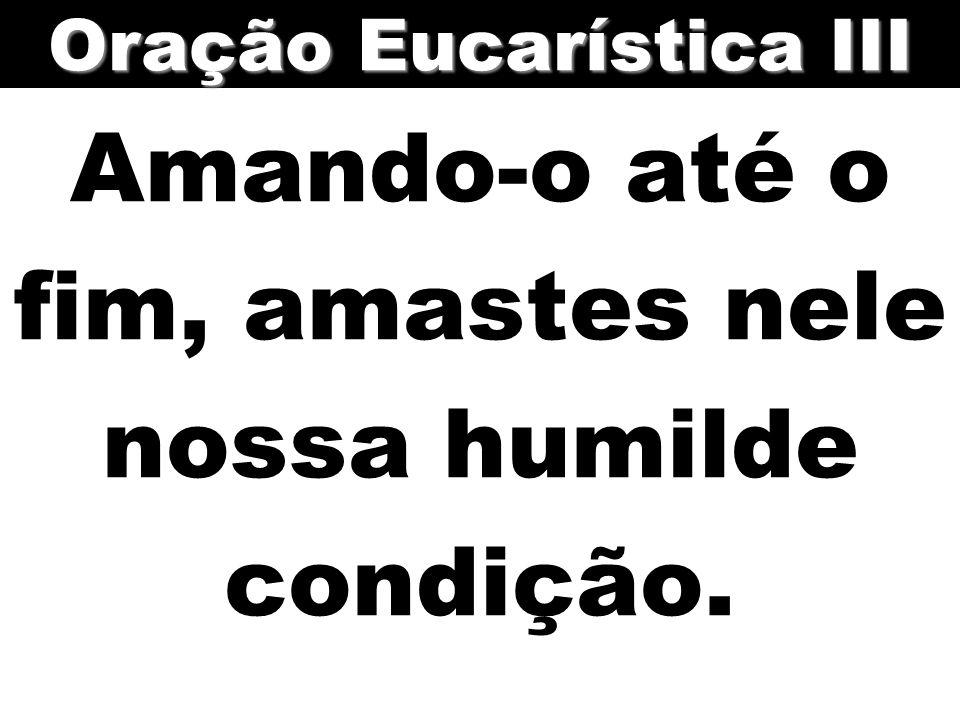Amando-o até o fim, amastes nele nossa humilde condição. Oração Eucarística III