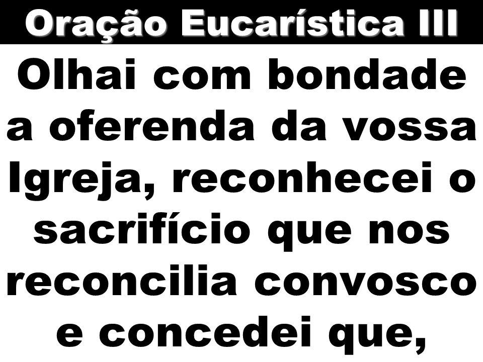 Olhai com bondade a oferenda da vossa Igreja, reconhecei o sacrifício que nos reconcilia convosco e concedei que, Oração Eucarística III