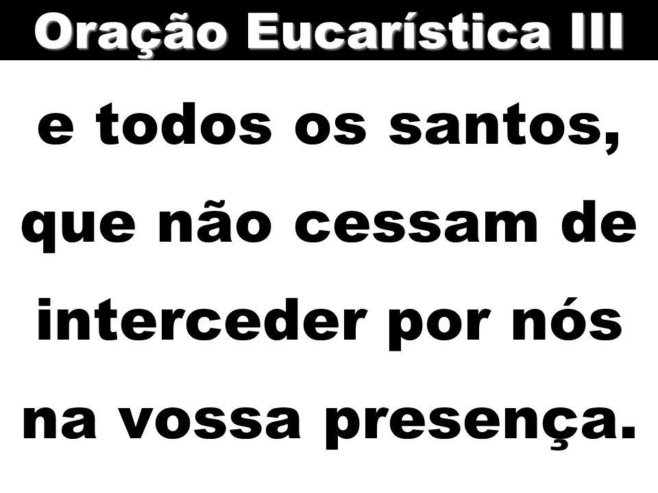 e todos os santos, que não cessam de interceder por nós na vossa presença. Oração Eucarística III