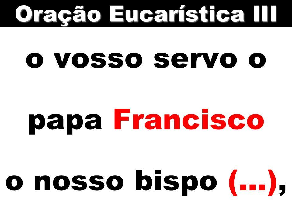 o vosso servo o papa Francisco o nosso bispo (...), Oração Eucarística III