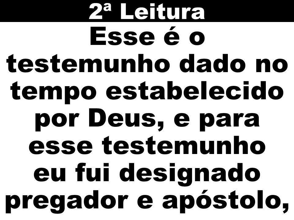 Esse é o testemunho dado no tempo estabelecido por Deus, e para esse testemunho eu fui designado pregador e apóstolo, 2ª Leitura