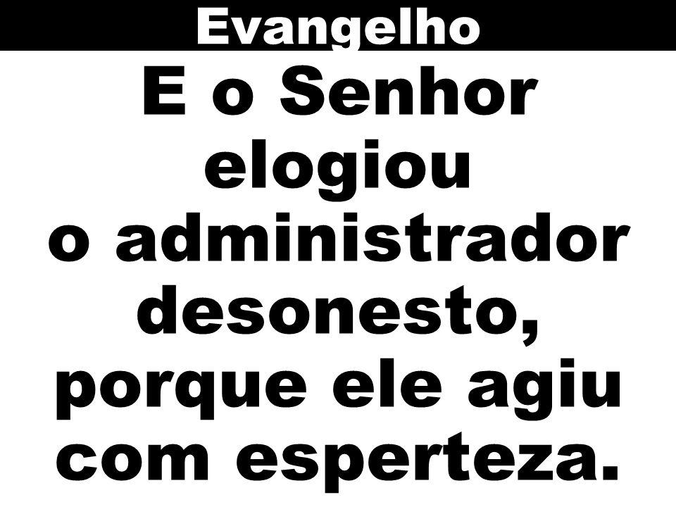 E o Senhor elogiou o administrador desonesto, porque ele agiu com esperteza. Evangelho