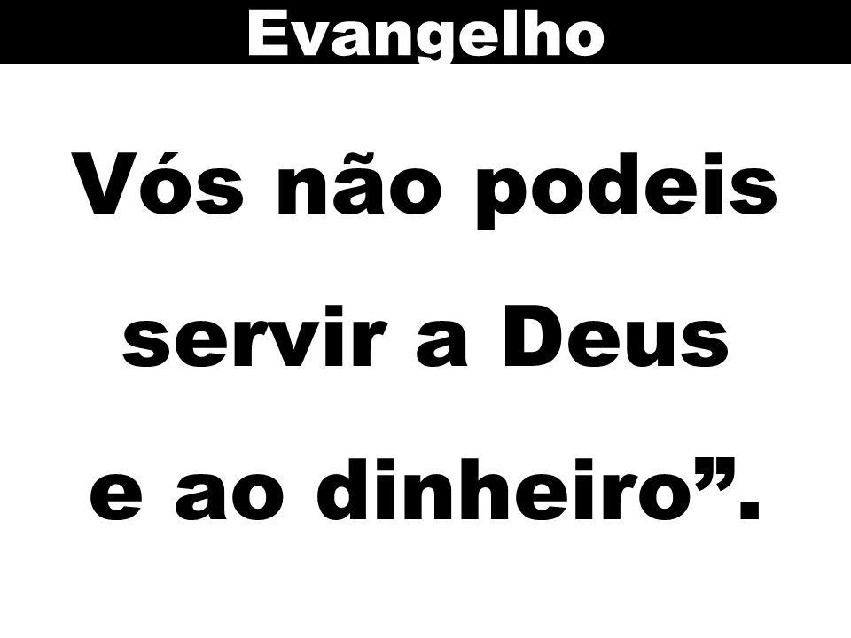 Vós não podeis servir a Deus e ao dinheiro. Evangelho