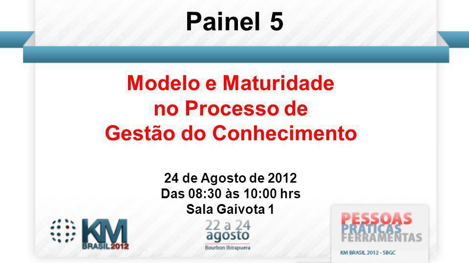 Modelo e Maturidade no Processo de Gestão do Conhecimento 24 de Agosto de 2012 Das 08:30 às 10:00 hrs Sala Gaivota 1 Painel 5