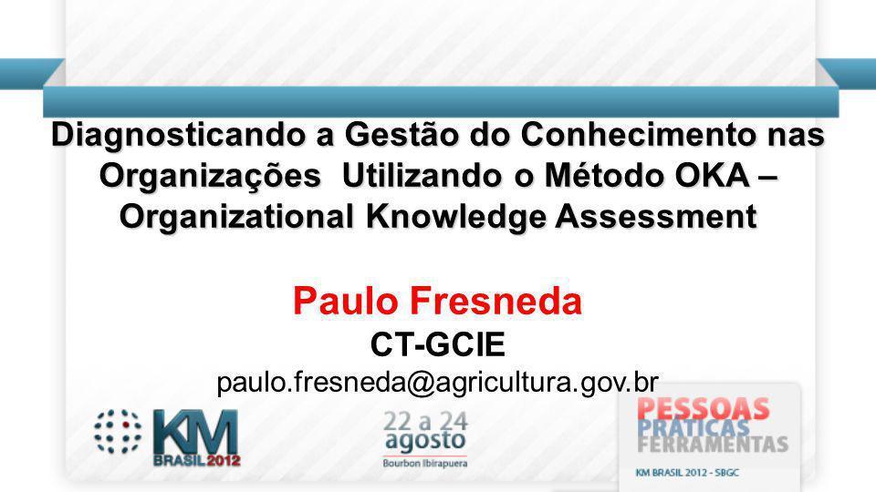 Diagnosticando a Gestão do Conhecimento nas Organizações Utilizando o Método OKA – Organizational Knowledge Assessment Paulo Fresneda CT-GCIE paulo.fresneda@agricultura.gov.br