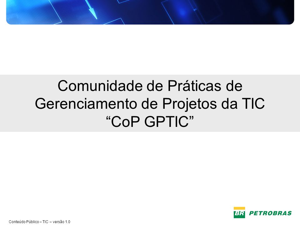 Conteúdo Público – TIC – versão 1.0 CoP GPTIC – Página no Portal Petrobras Portal Petrobras > Aba TIC > Espaço do Conhecimento > Redes > Comunidade de Práticas de Gerenciamento de Projetos da TIC