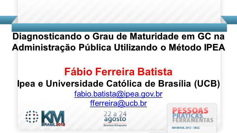 Diagnosticando o Grau de Maturidade em GC na Administração Pública Utilizando o Método IPEA Fábio Ferreira Batista Ipea e Universidade Católica de Brasília (UCB) fabio.batista@ipea.gov.br fferreira@ucb.br