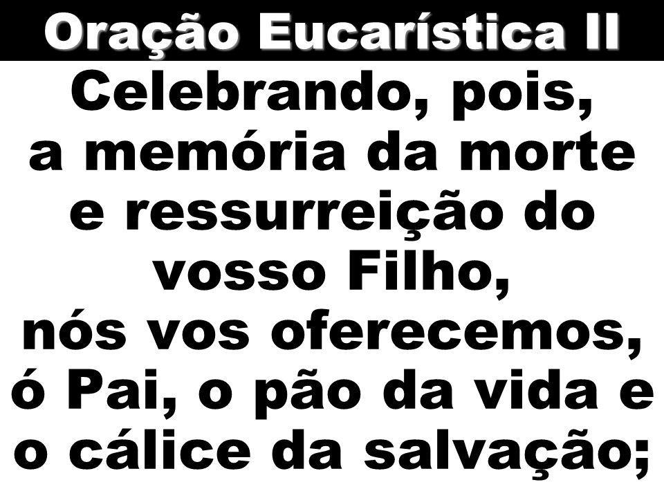 Celebrando, pois, a memória da morte e ressurreição do vosso Filho, nós vos oferecemos, ó Pai, o pão da vida e o cálice da salvação; Oração Eucarístic