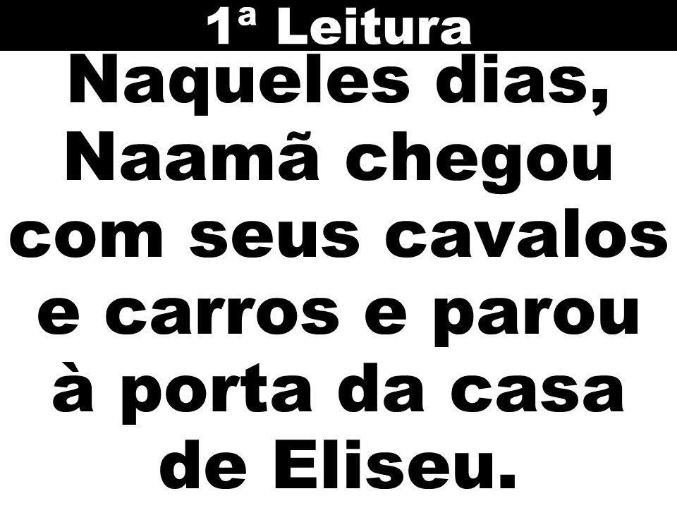 Naqueles dias, Naamã chegou com seus cavalos e carros e parou à porta da casa de Eliseu. 1ª Leitura