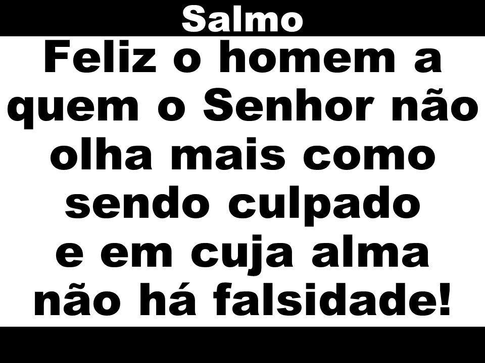 Feliz o homem a quem o Senhor não olha mais como sendo culpado e em cuja alma não há falsidade! Salmo