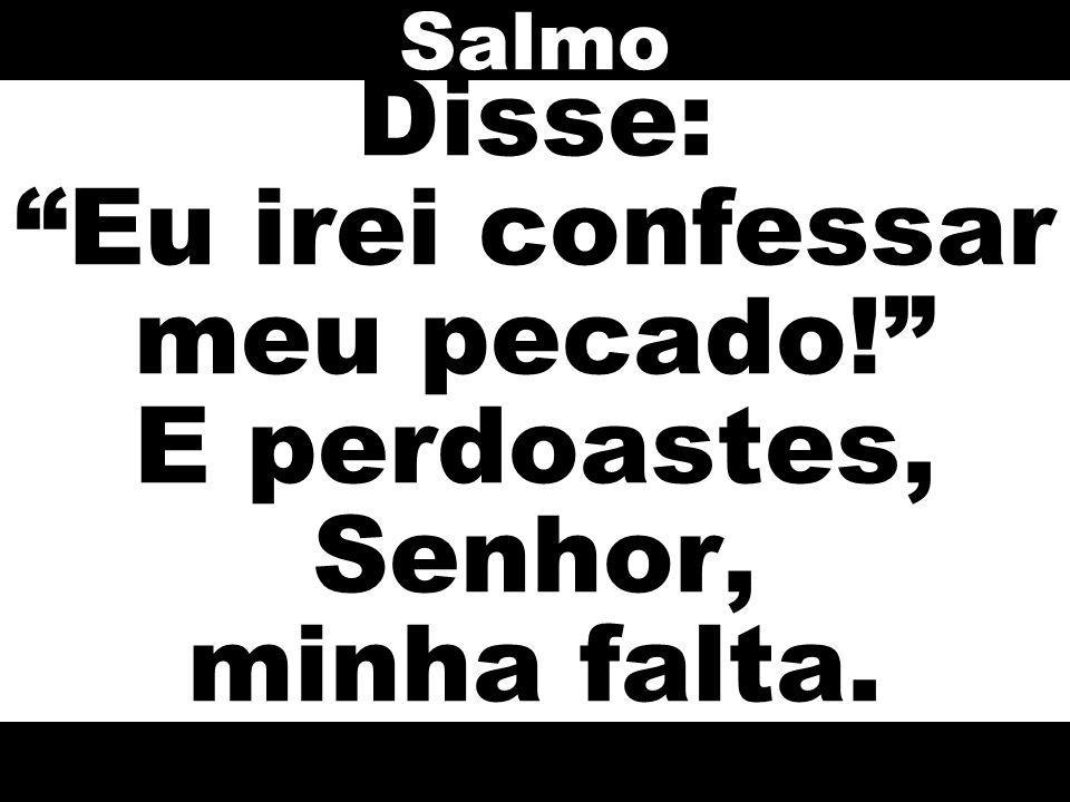 Disse: Eu irei confessar meu pecado! E perdoastes, Senhor, minha falta. Salmo
