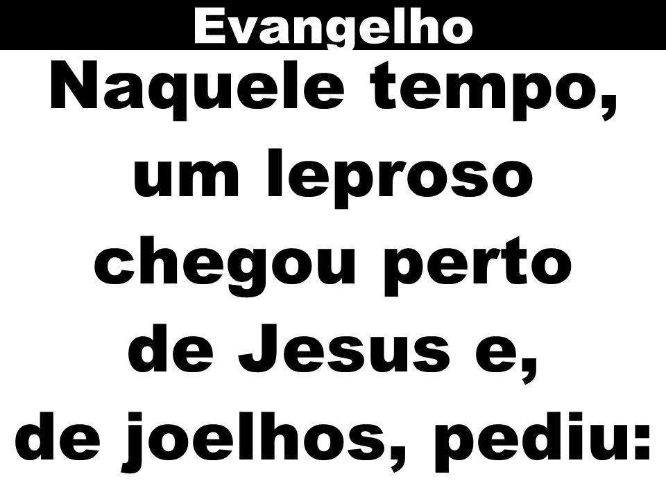 Naquele tempo, um leproso chegou perto de Jesus e, de joelhos, pediu: Evangelho