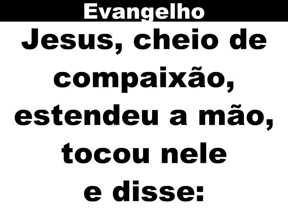 Jesus, cheio de compaixão, estendeu a mão, tocou nele e disse: Evangelho