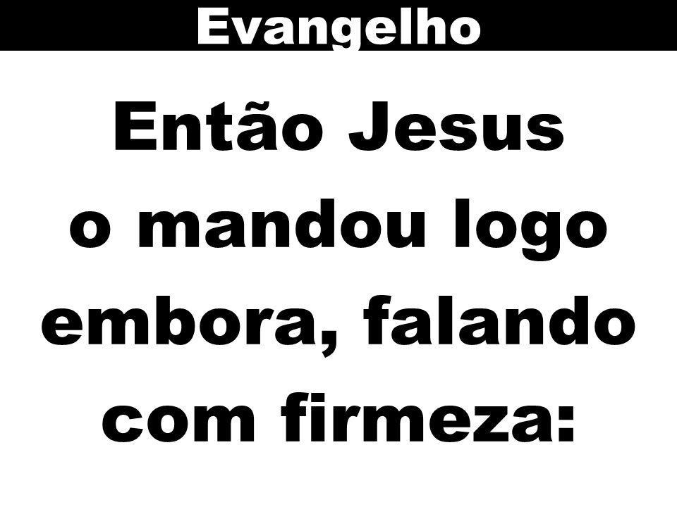Então Jesus o mandou logo embora, falando com firmeza: Evangelho