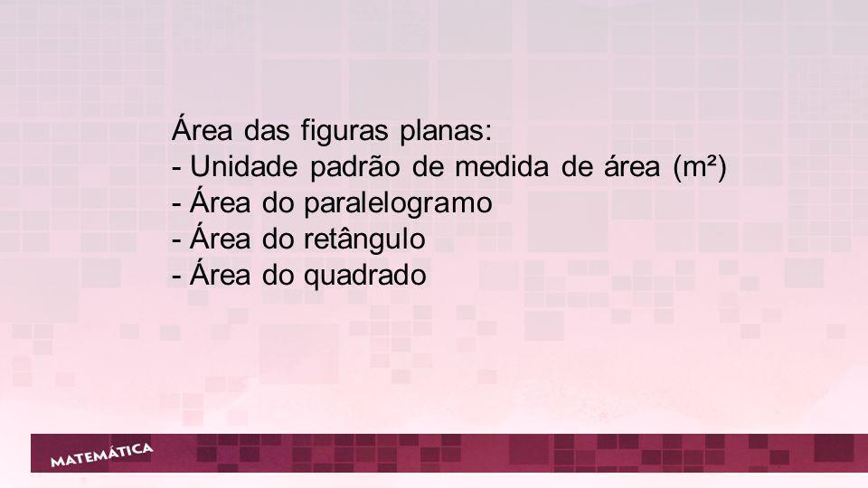 Área das figuras planas: - Unidade padrão de medida de área (m²) - Área do paralelogramo - Área do retângulo - Área do quadrado