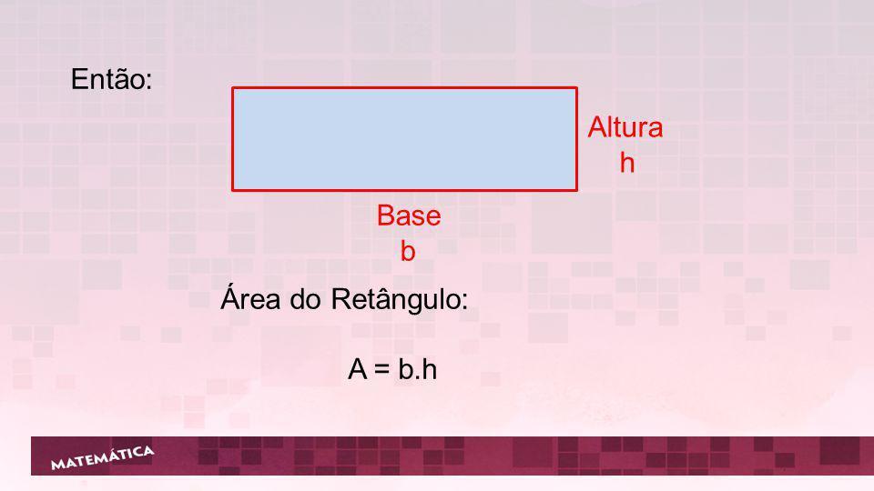 Então: Base b Altura h Área do Retângulo: A = b.h