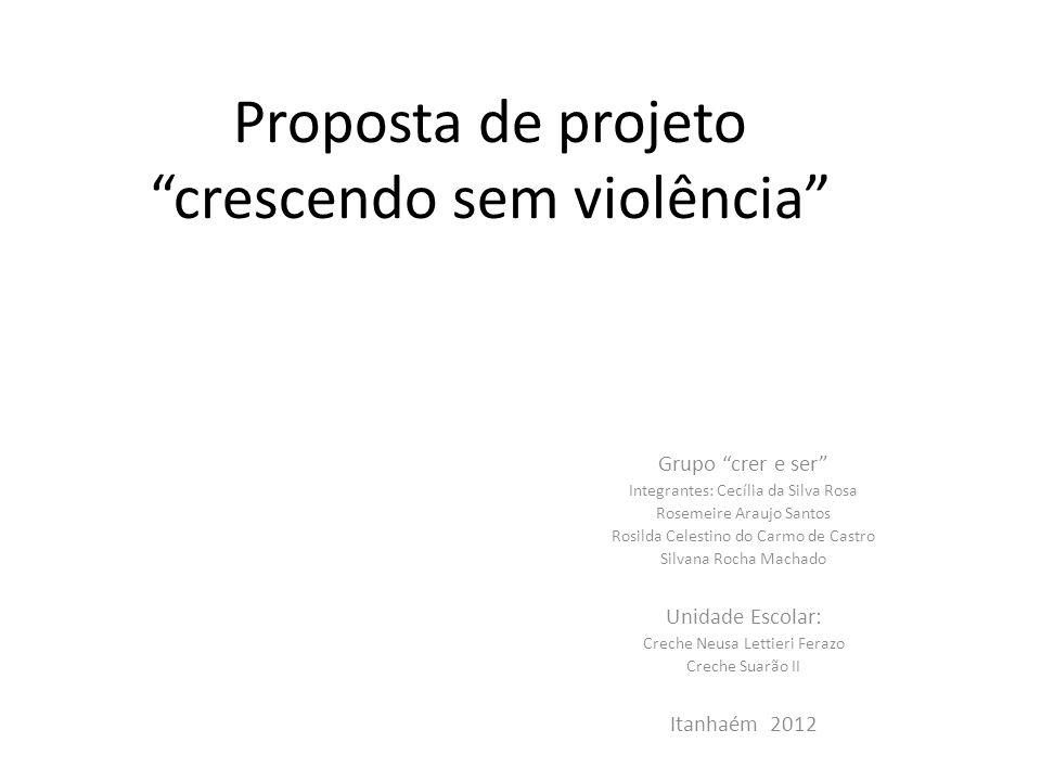 Proposta de projeto crescendo sem violência Grupo crer e ser Integrantes: Cecília da Silva Rosa Rosemeire Araujo Santos Rosilda Celestino do Carmo de