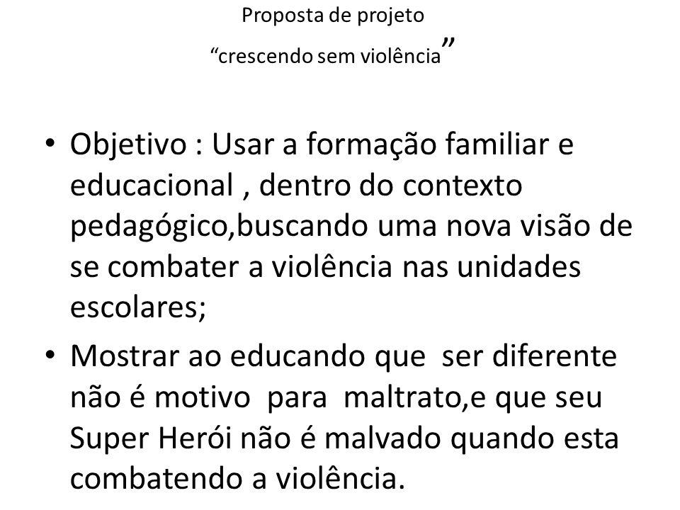 Proposta de projeto crescendo sem violência Objetivo : Usar a formação familiar e educacional, dentro do contexto pedagógico,buscando uma nova visão d