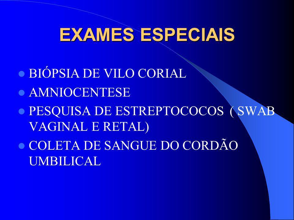 EXAMES ESPECIAIS BIÓPSIA DE VILO CORIAL AMNIOCENTESE PESQUISA DE ESTREPTOCOCOS ( SWAB VAGINAL E RETAL) COLETA DE SANGUE DO CORDÃO UMBILICAL