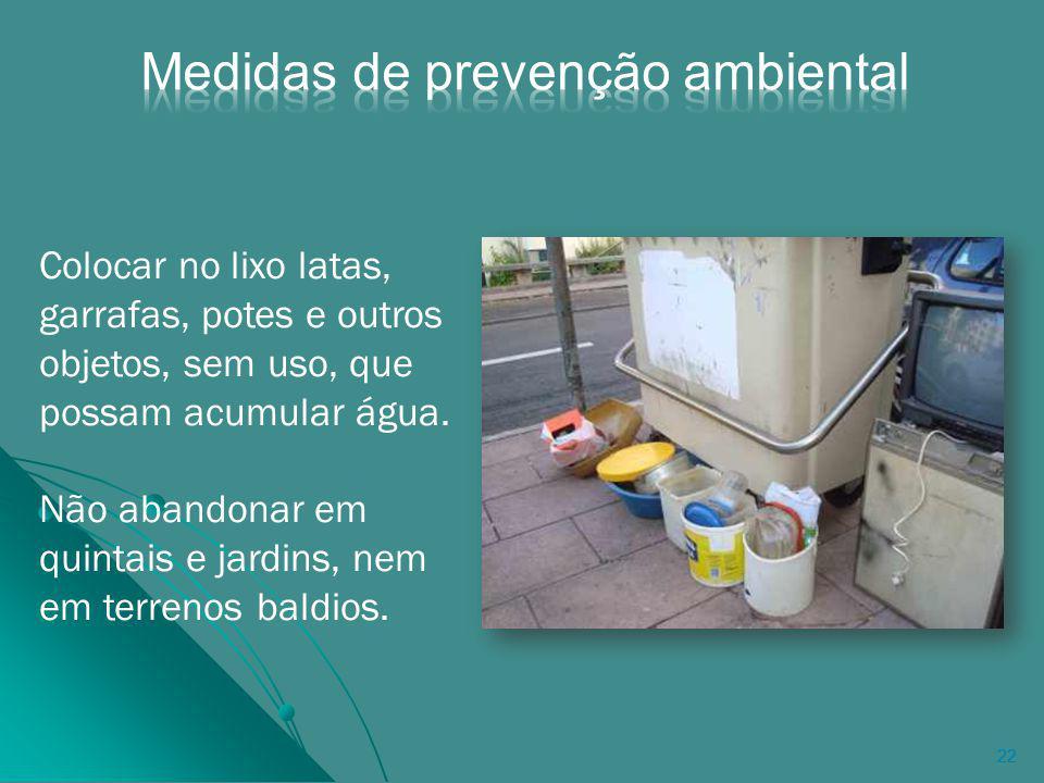 22 Colocar no lixo latas, garrafas, potes e outros objetos, sem uso, que possam acumular água.