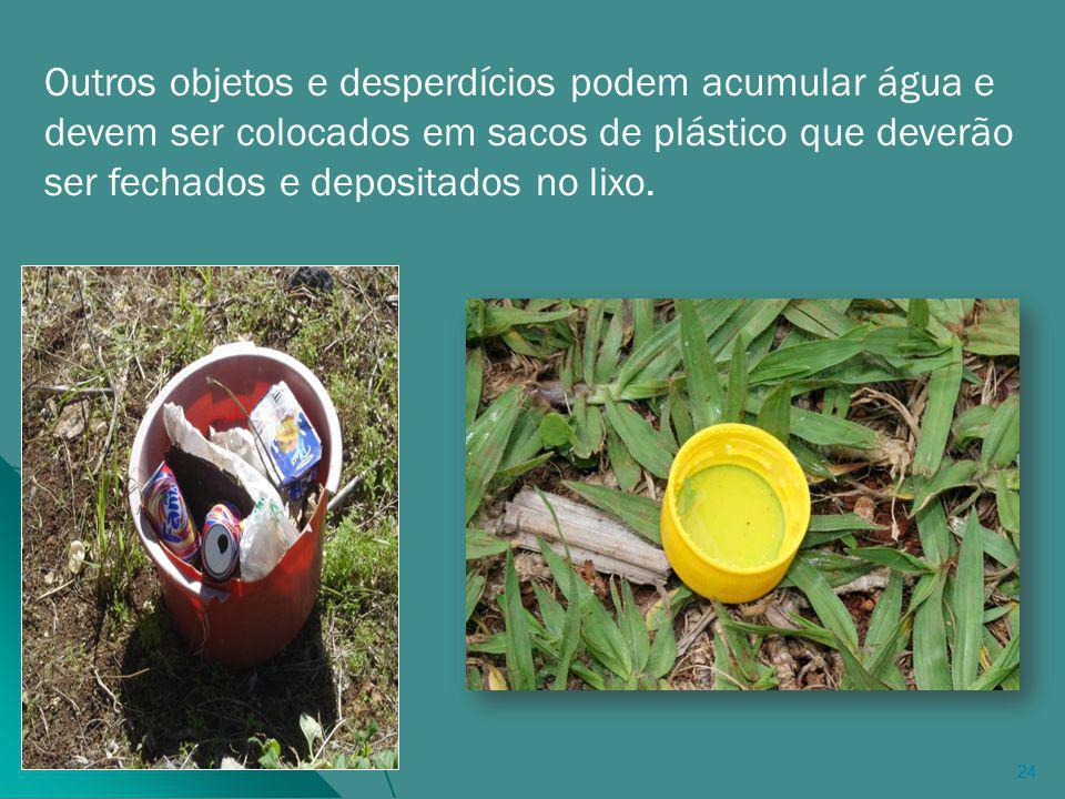 24 Outros objetos e desperdícios podem acumular água e devem ser colocados em sacos de plástico que deverão ser fechados e depositados no lixo.