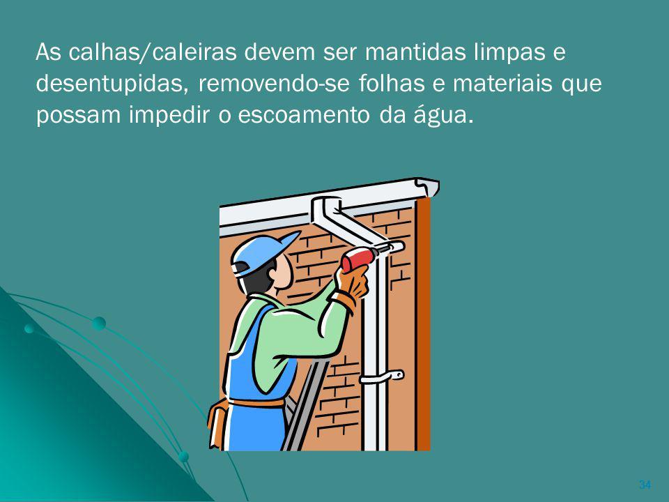 34 As calhas/caleiras devem ser mantidas limpas e desentupidas, removendo-se folhas e materiais que possam impedir o escoamento da água.